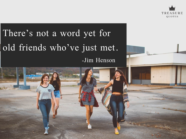 """There's not a word yet for old friends who've just met."""