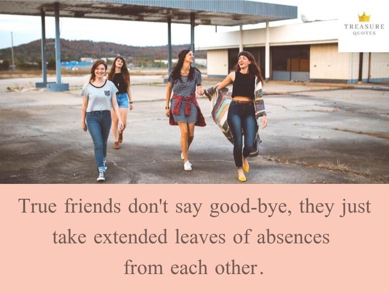 """True friends don't say good-bye, they just take extended leaves of absences from each other."""