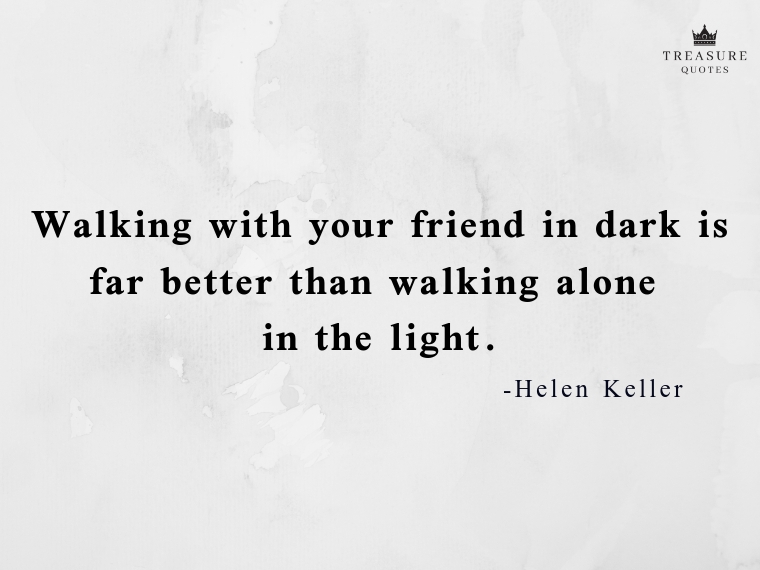 """Walking with your friend in dark is far better than walking alone in the light."""
