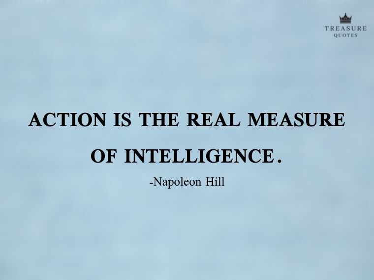 """Action is the real measure of intelligence."""