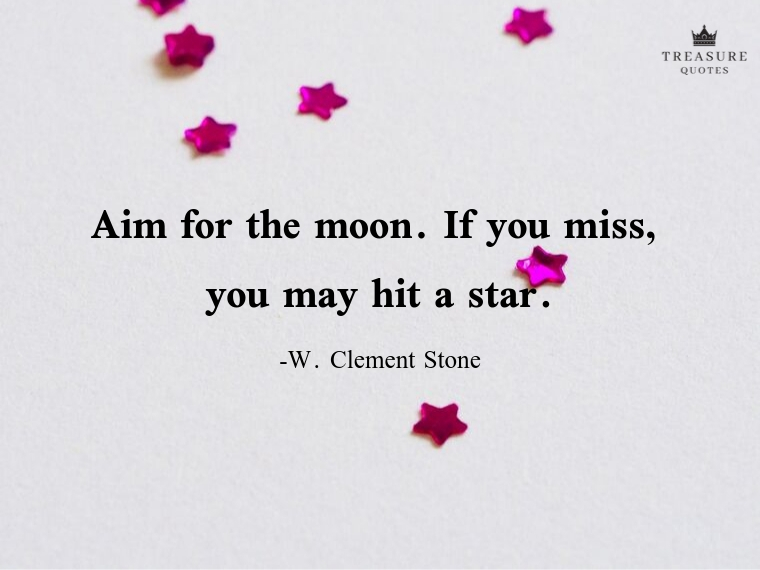 """Aim for the moon. If you miss, you may hit a star."""