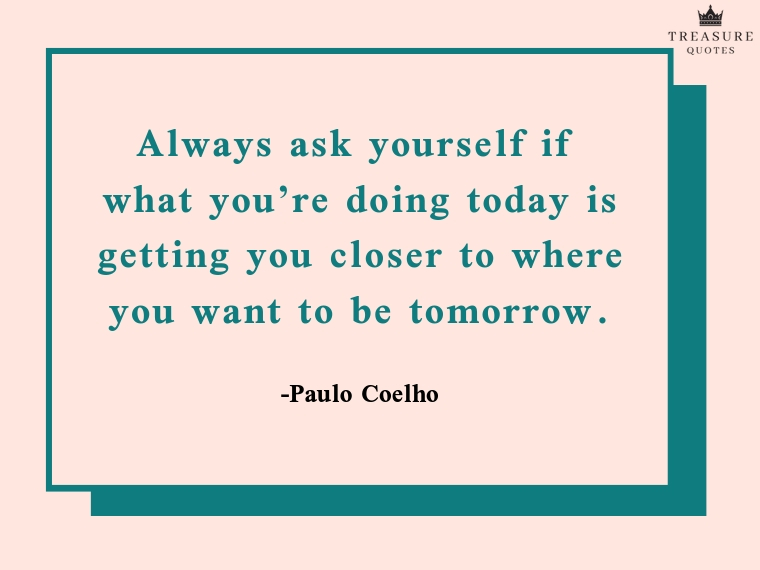 """Always ask yourself if what you're doing today is getting you closer to where you want to be tomorrow."""