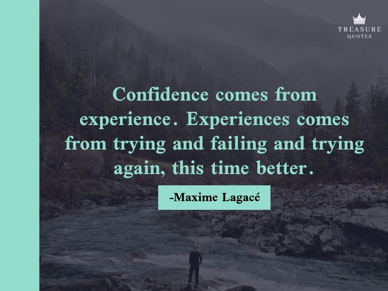 Confidence comes from experience. Experiences