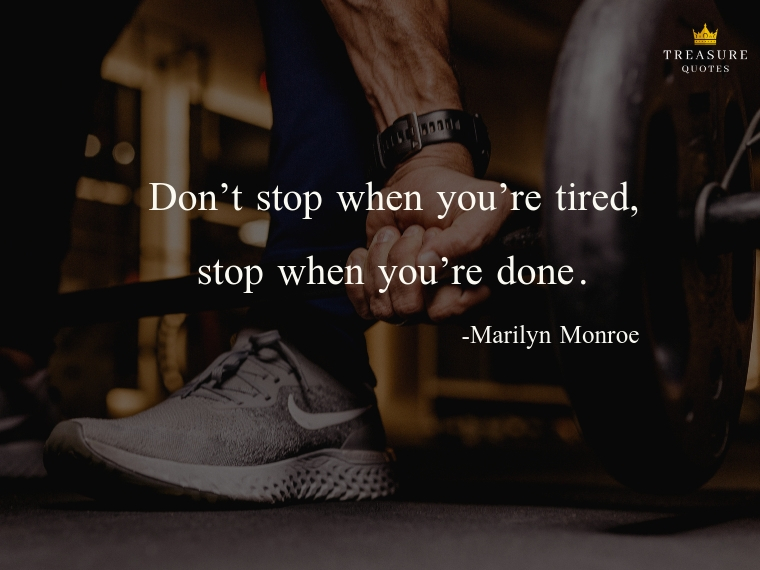 """Don't stop when you're tired; stop when you're done."""