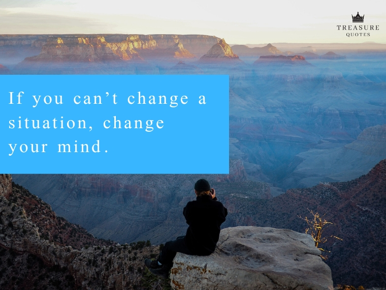 """If you can't change a situation, change your mind."""