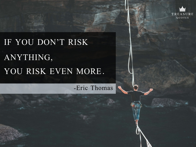 If you don't risk anything, you risk even more