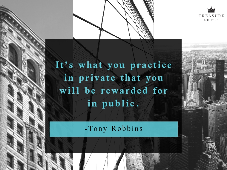 """It's what you practice in private that you will be rewarded for in public."""