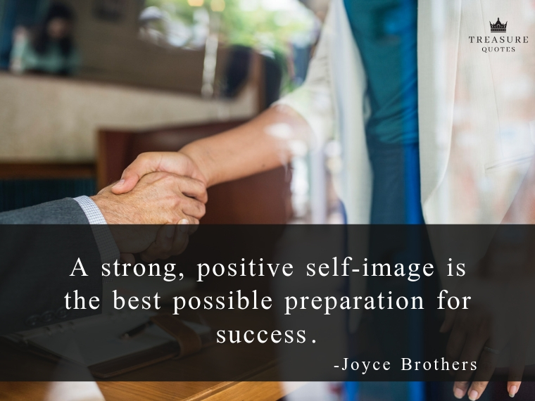 """A strong, positive self-image is the best possible preparation for success."""