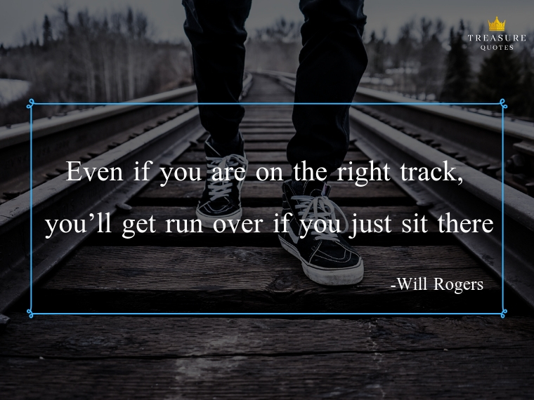 """Even if you are on the right track, you'll get run over if you just sit there"""