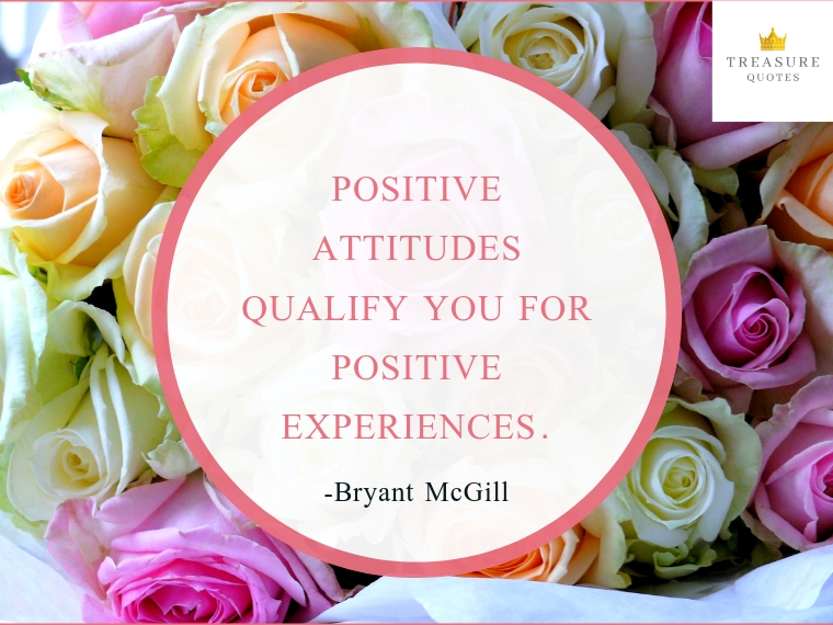 """Positive attitudes qualify you for positive experiences."""