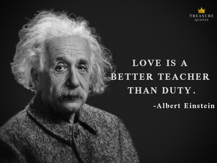 """Love is a better teacher than duty."""