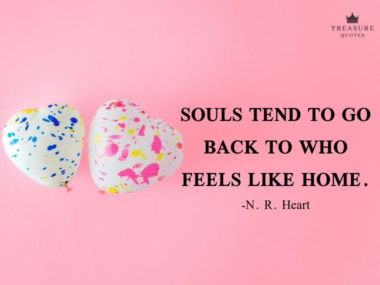 """Souls tend to go back to who feels like home."""