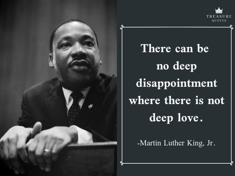 """There can be no deep disappointment where there is not deep love."""