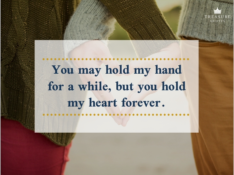"""You may hold my hand for a while, but you hold my heart forever."""
