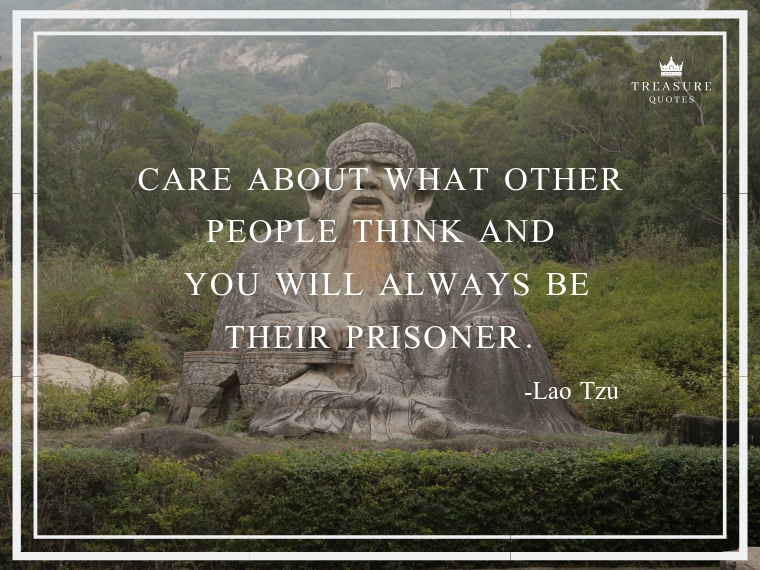 """Care about what other people think and you will always be their prisoner."""