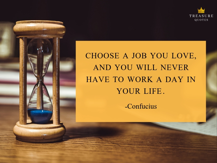 """Choose a job you love, and you will never have to work a day in your life."""
