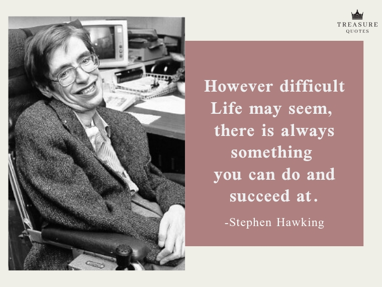 """However difficult life may seem, there is always something you can do and succeed at."""
