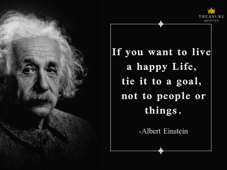 """If you want to live a happy life, tie it to a goal, not to people or things."""