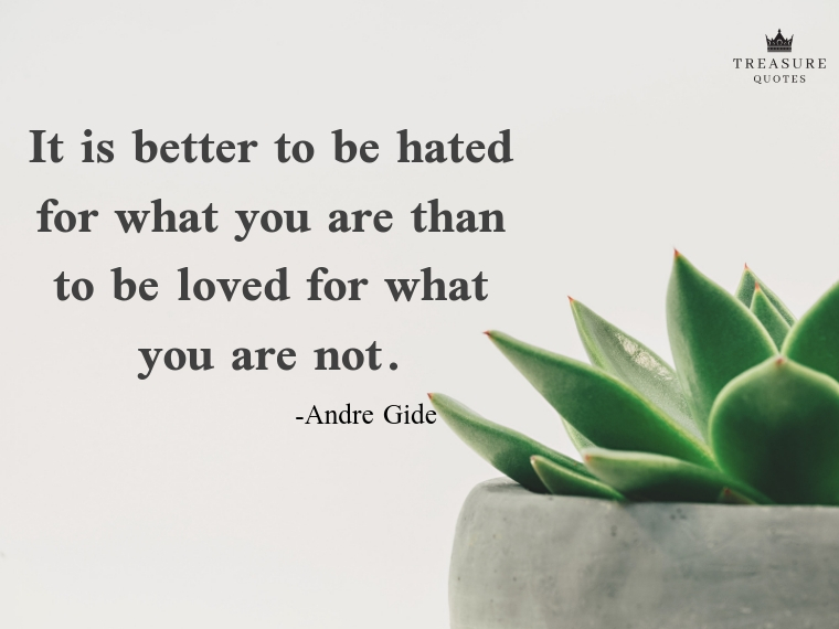It is better to be hated for what you are than