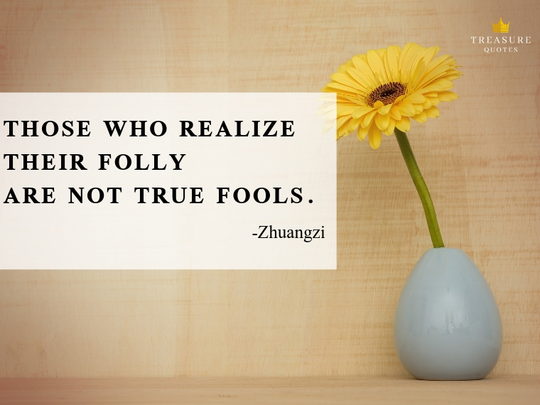 """Those who realize their folly are not true fools."""