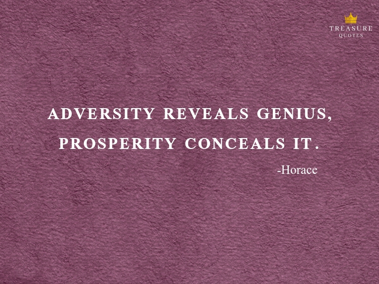 """Adversity reveals genius, prosperity conceals it."""