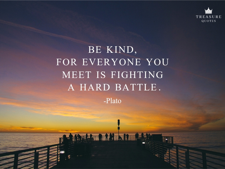 """Be kind, for everyone you meet is fighting a hard battle."""