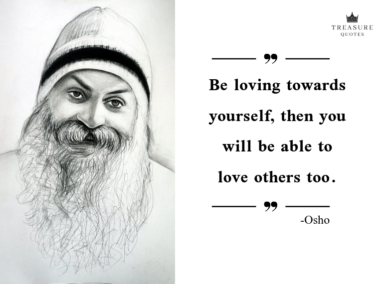 """Be loving towards yourself, then you will be able to love others too."""