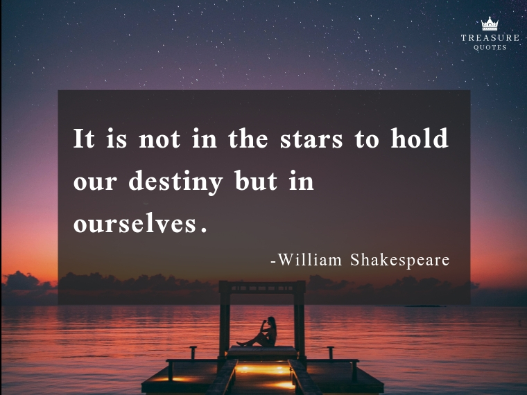 """It is not in the stars to hold our destiny but in ourselves."""