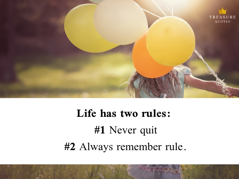 """Life has two rules: #1 Never quit #2 Always remember rule # 1."""