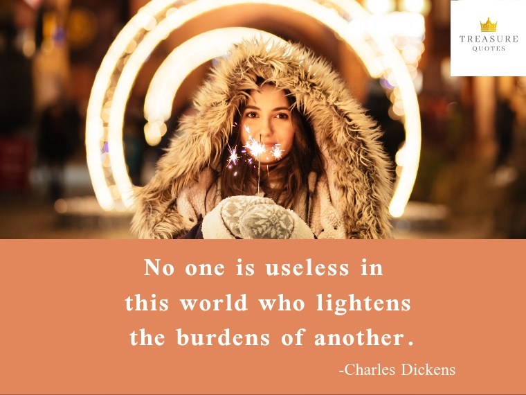 """No one is useless in this world who lightens the burdens of another."""
