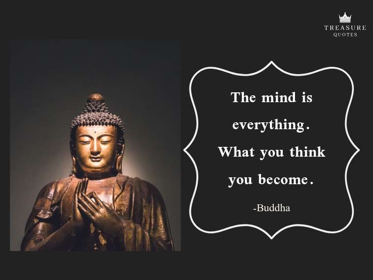 """The mind is everything. What you think you become."""