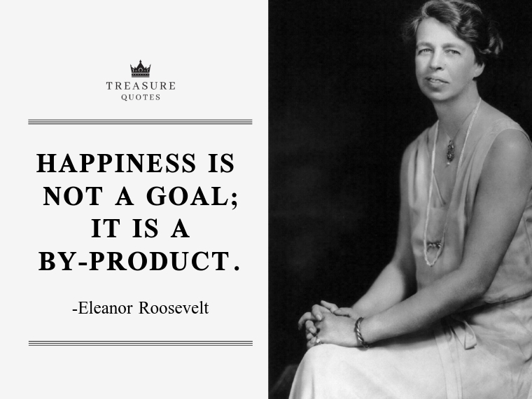 """Happiness is not a goal; it is a by-product."""