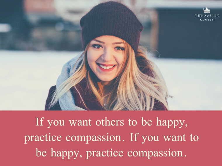 """If you want others to be happy, practice compassion. If you want to be happy, practice compassion."""