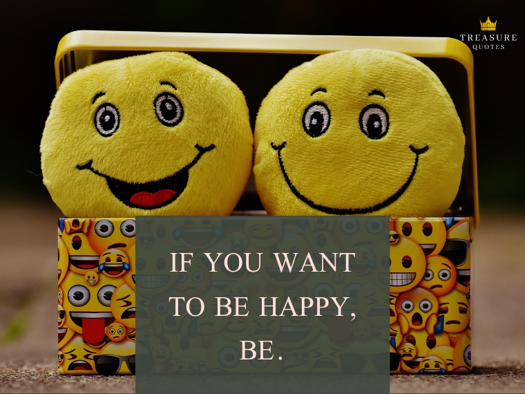 """If you want to be happy, be."""