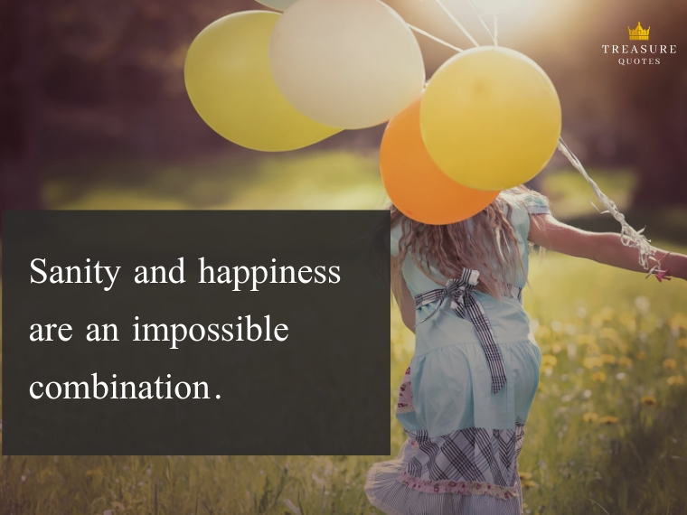"""Sanity and happiness are an impossible combination."""