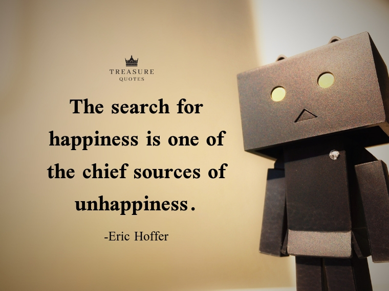 """The search for happiness is one of the chief sources of unhappiness."""