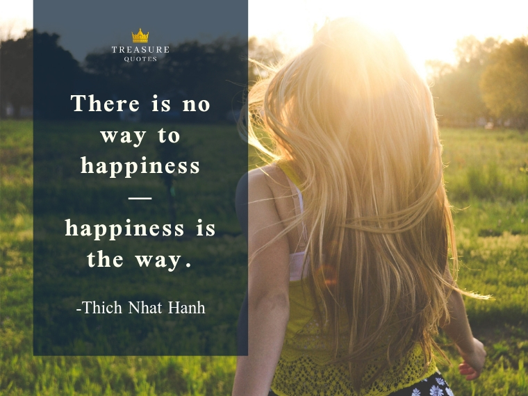 """There is no way to happiness - happiness is the way."""