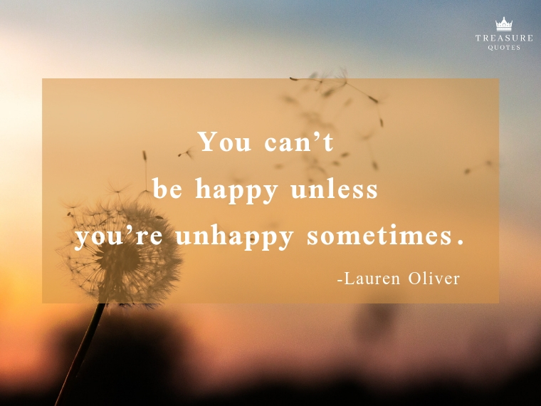 """You can't be happy unless you're unhappy sometimes."""