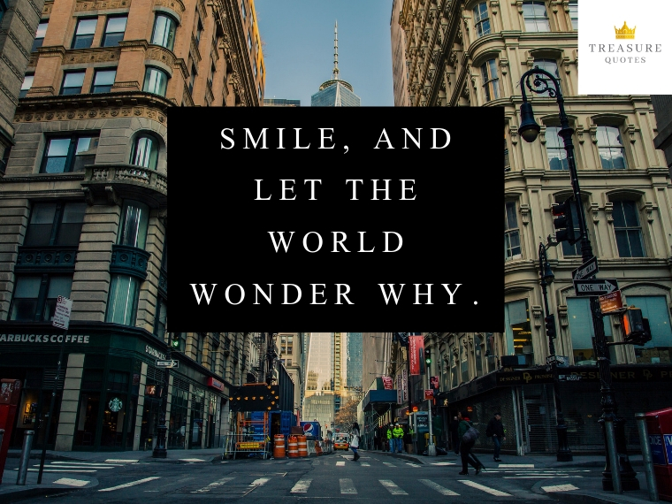 """Smile, and let the world wonder why."""