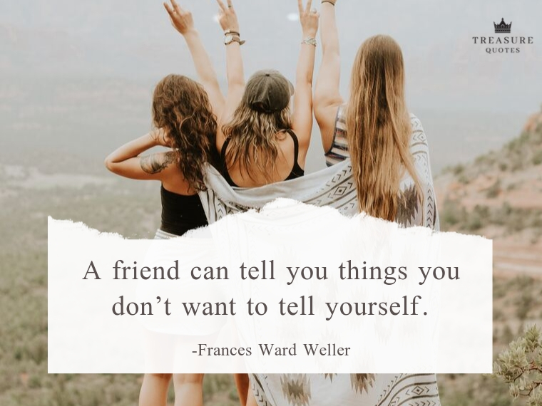 """A friend can tell you things you don't want to tell yourself."""