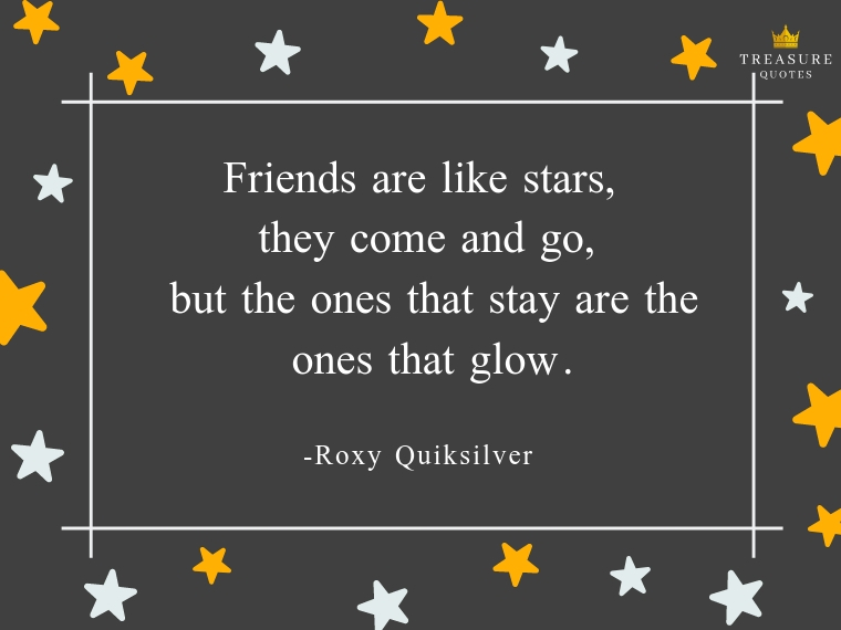 """Friends are like stars, they come and go, but the ones that stay are the ones that glow."""