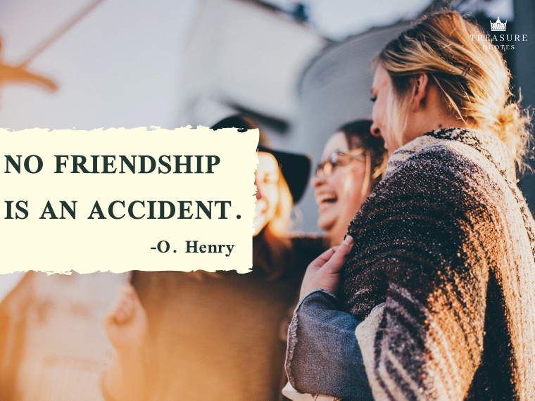 """No friendship is an accident."""