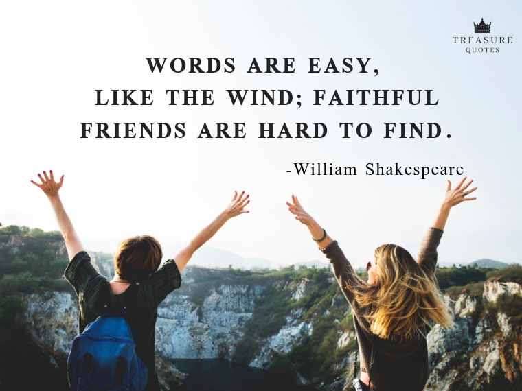 """Words are easy, like the wind; Faithful friends are hard to find."""