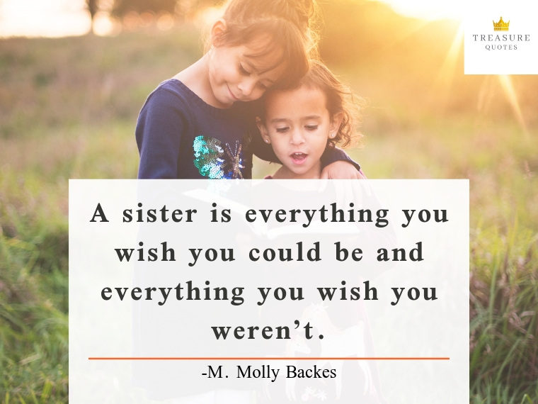 """A sister is everything you wish you could be and everything you wish you weren't."""