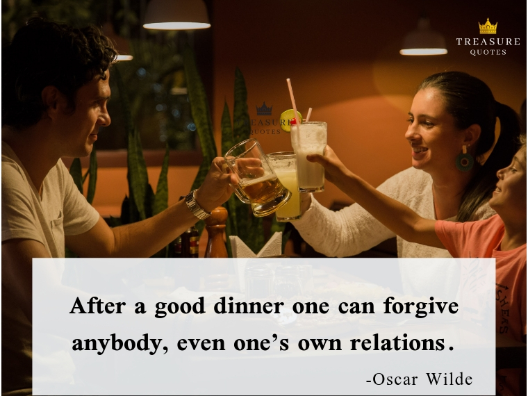 """After a good dinner one can forgive anybody, even one's own relations."""