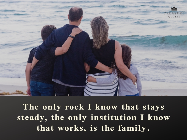 """The only rock I know that stays steady, the only institution I know that works, is the family."""