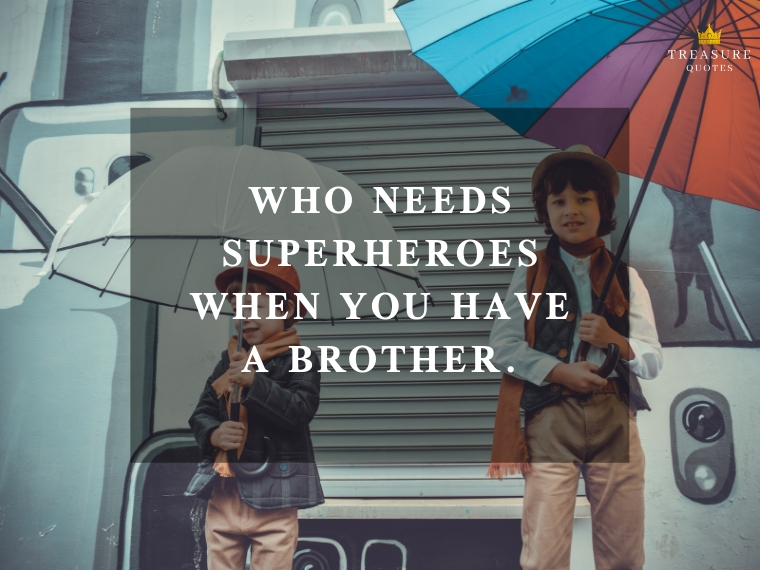 """Who needs superheroes when you have a brother."""