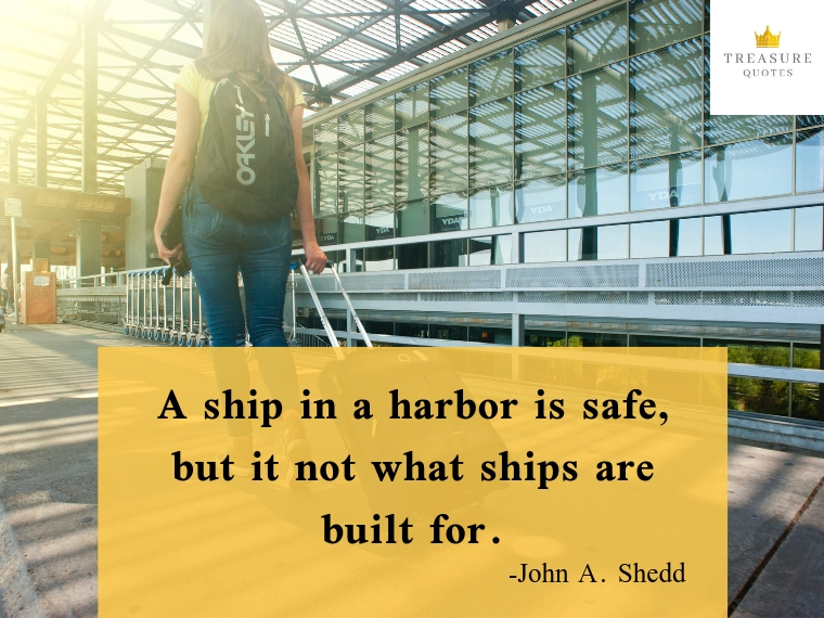 """A ship in a harbor is safe, but it not what ships are built for."""