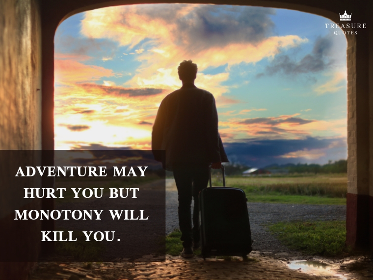 """Adventure may hurt you but monotony will kill you."""