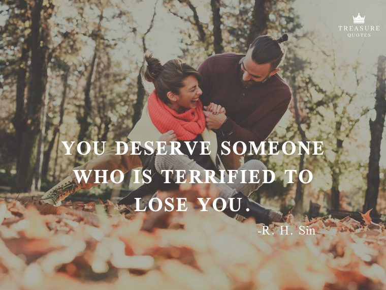 You deserve someone who is terrified to lose y